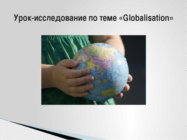 Урок-исследование по теме «Globalisation»