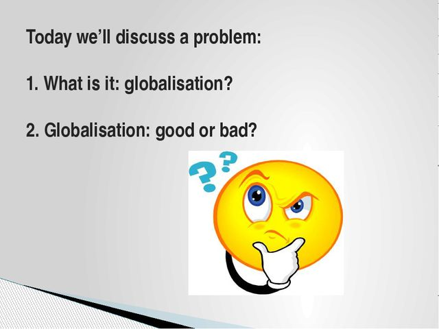 Today we'll discuss a problem: 1. What is it: globalisation? 2. Globalisation...