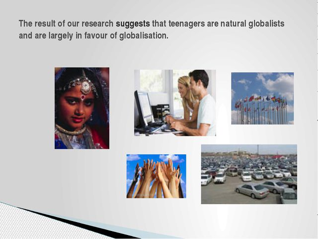 The result of our research suggests that teenagers are natural globalists and...