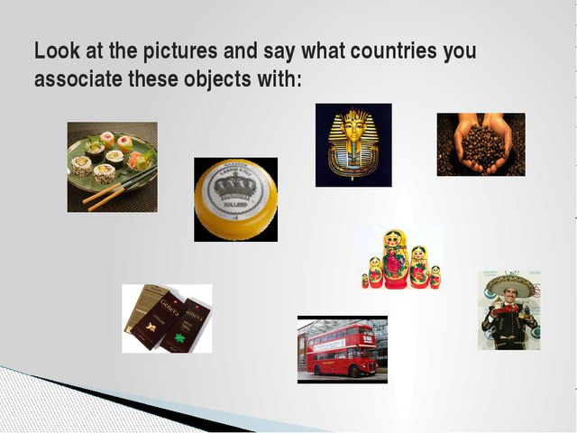 Look at the pictures and say what countries you associate these objects with: