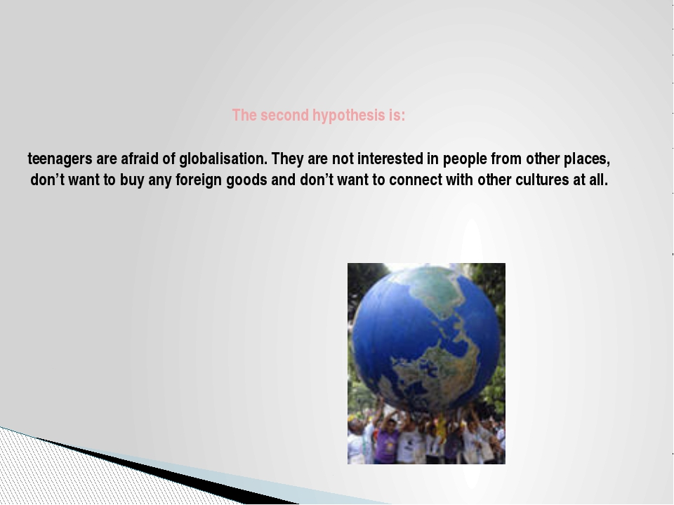 The second hypothesis is: teenagers are afraid of globalisation. They are no...