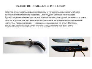 РАЗВИТИЕ РЕМЕСЕЛ И ТОРГОВЛИ Ремесла и торговля были распространены у татар и