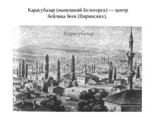 Карасубазар (нынешний Белогорск) — центр бейлика беев Ширинских).