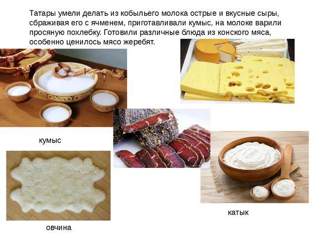 Татары умели делать из кобыльего молока острые и вкусные сыры, сбраживая его...