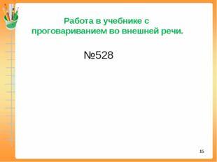 * Работа в учебнике с проговариванием во внешней речи. №528