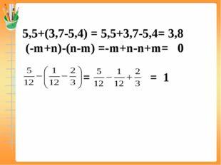 5,5+(3,7-5,4) = 5,5+3,7-5,4= 3,8 (-m+n)-(n-m) =-m+n-n+m= 0 = = 1