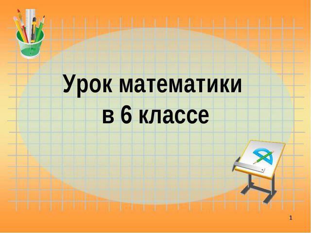 Урок математики в 6 классе *