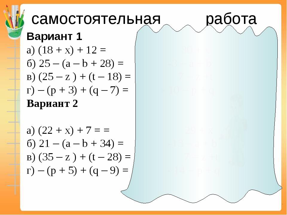 самостоятельная работа Вариант 1 а) (18 + х) + 12 = 30 + х б) 25 – (а – b +...