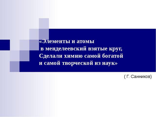 «Элементы и атомы в менделеевский взятые круг, Сделали химию самой богатой и...