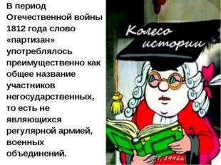 В период Отечественной войны 1812 года слово «партизан» употреблялось преимущ