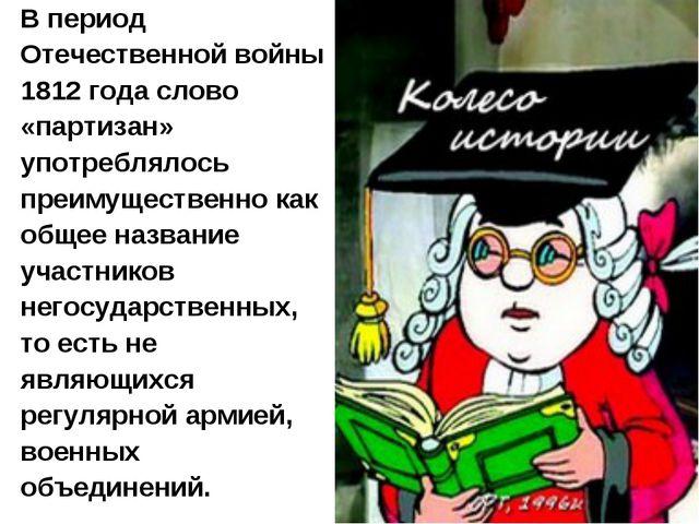 В период Отечественной войны 1812 года слово «партизан» употреблялось преимущ...