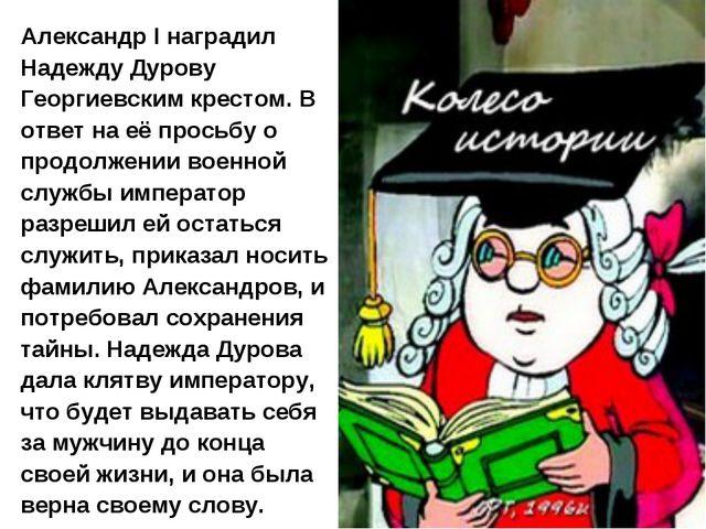 Александр I наградил Надежду Дурову Георгиевским крестом. В ответ на её прось...