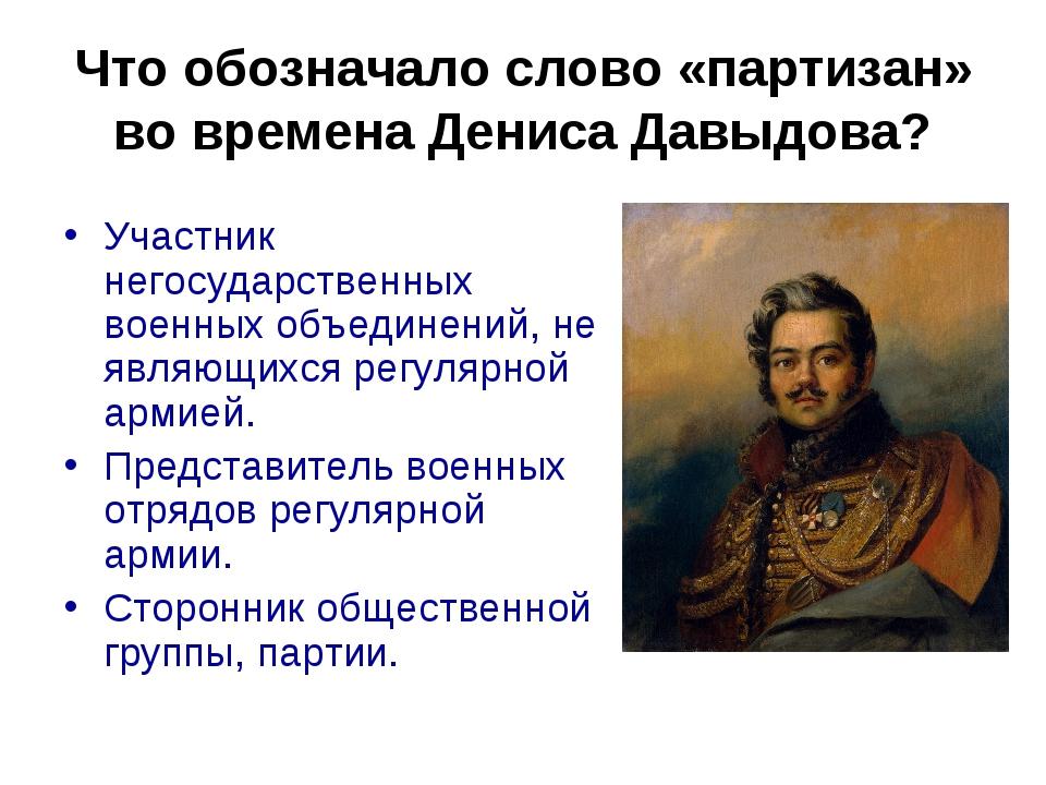 Что обозначало слово «партизан» во времена Дениса Давыдова? Участник негосуда...
