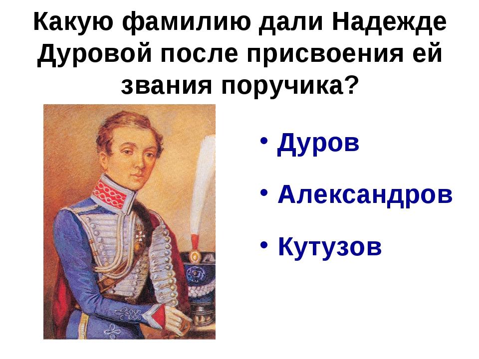 Какую фамилию дали Надежде Дуровой после присвоения ей звания поручика? Дуров...