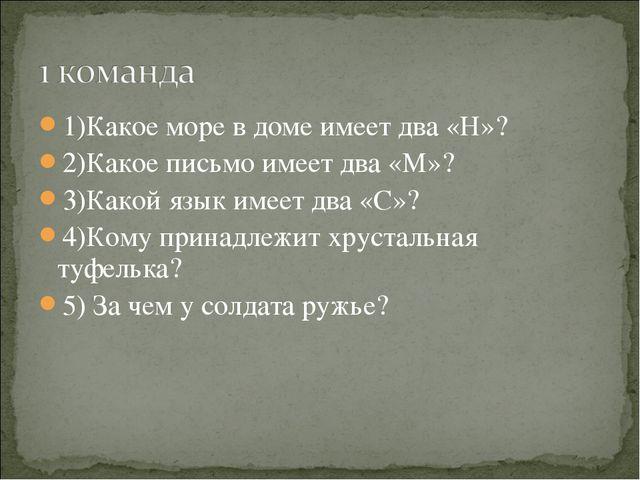1)Какое море в доме имеет два «Н»? 2)Какое письмо имеет два «М»? 3)Какой язык...