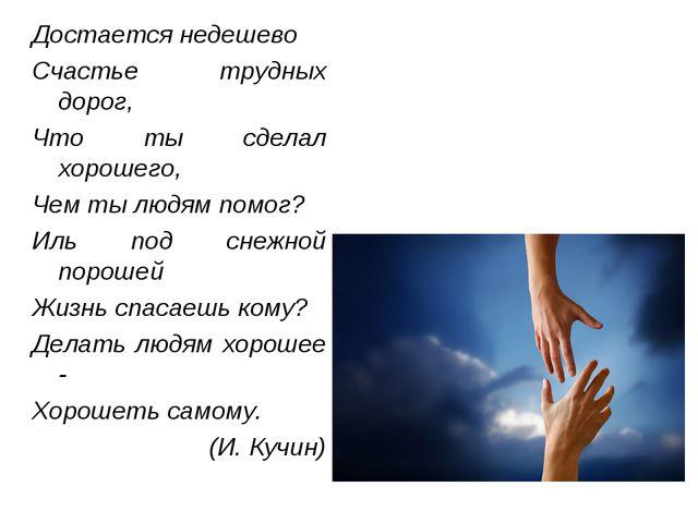 Достается недешево Счастье трудных дорог, Что ты сделал хорошего, Чем ты людя...