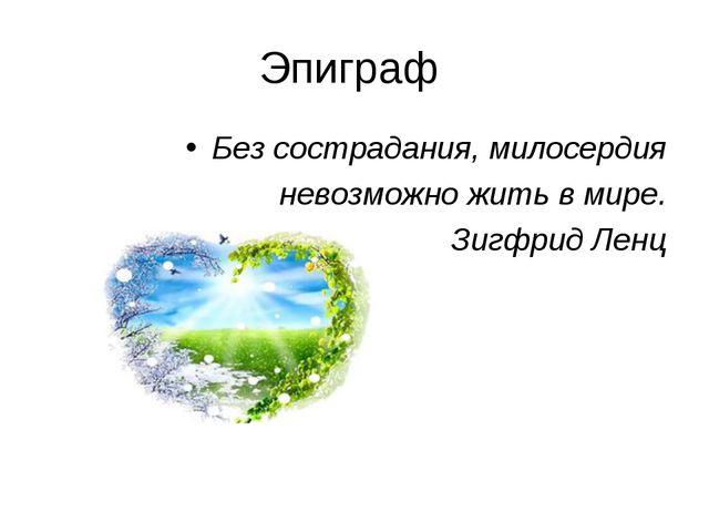 Эпиграф Без сострадания, милосердия невозможно жить в мире. Зигфрид Ленц