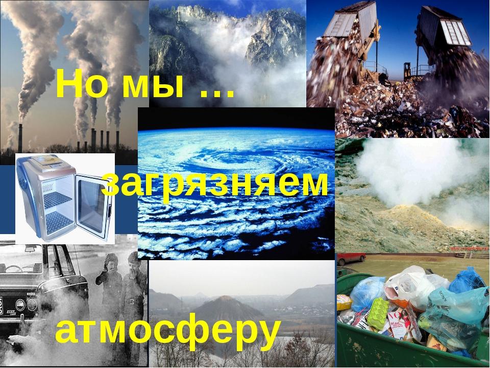 Но мы … загрязняем атмосферу