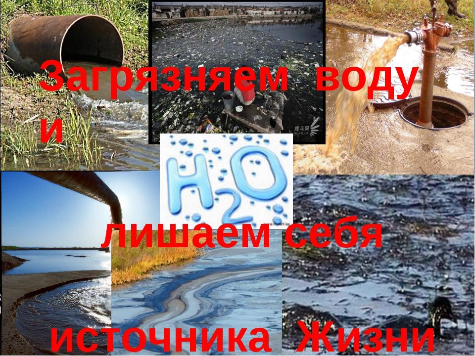 Загрязняем воду и лишаем себя источника Жизни