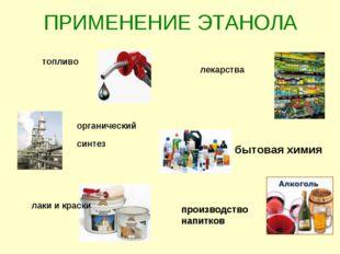 ПРИМЕНЕНИЕ ЭТАНОЛА топливо органический синтез лаки и краски лекарства бытова