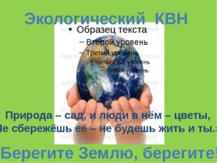 Экологический КВН «Берегите Землю, берегите!» Природа – сад, и люди в нём – ц