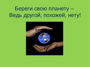 Береги свою планету – Ведь другой, похожей, нету!