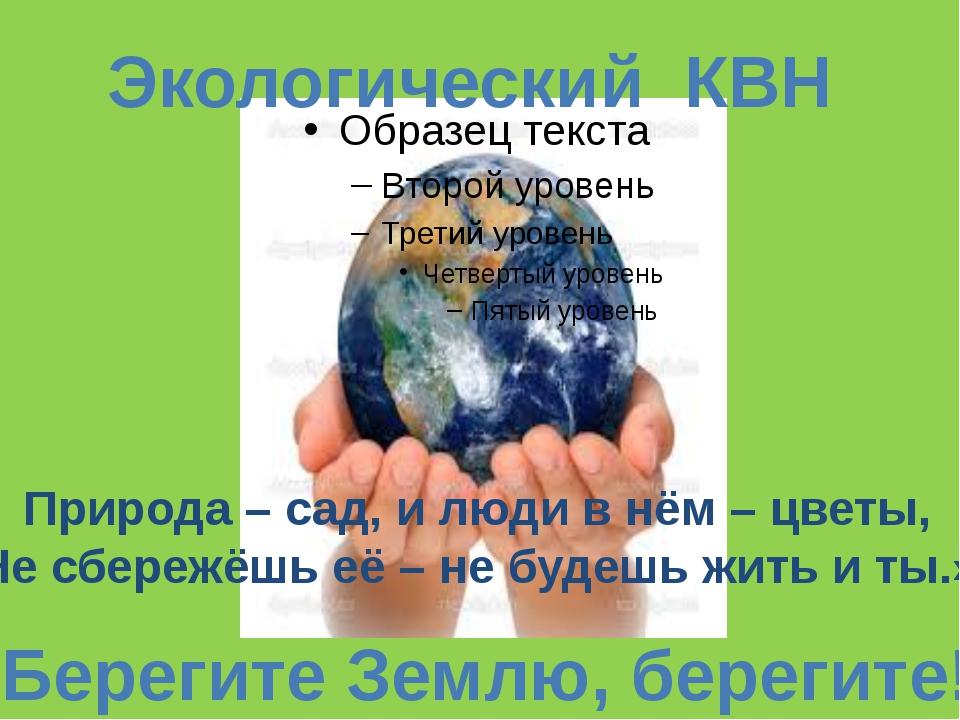 Экологический КВН «Берегите Землю, берегите!» Природа – сад, и люди в нём – ц...