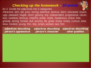 Checking up the homework – 20 points Ex 2. Divide the adjectives into 3 categ