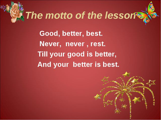 The motto of the lesson Good, better, best. Never, never , rest. Till your go...