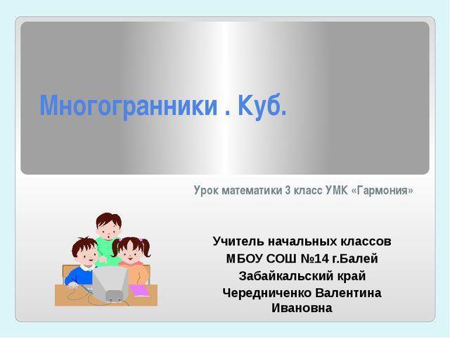 Многогранники . Куб. Урок математики 3 класс УМК «Гармония» Учитель начальных...