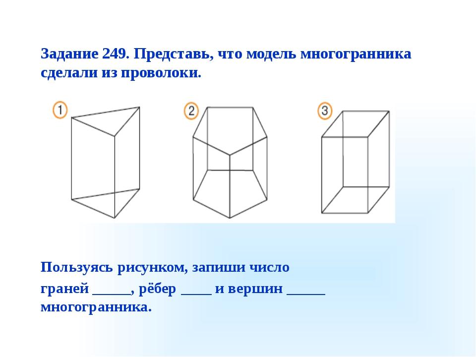 Задание 249. Представь, что модель многогранника сделали из проволоки. Пользу...