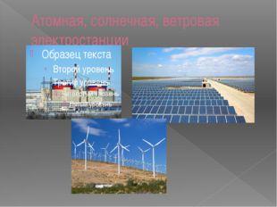 Атомная, солнечная, ветровая электростанции