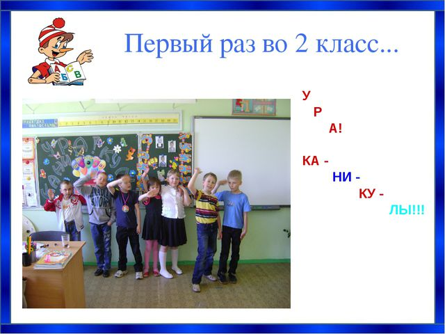 Первый раз во 2 класс... У Р А! КА - НИ - КУ - ЛЫ!!!