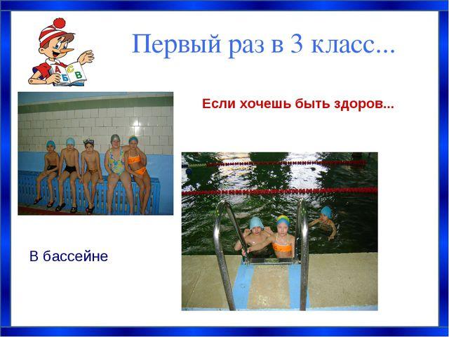 Первый раз в 3 класс... Если хочешь быть здоров... В бассейне