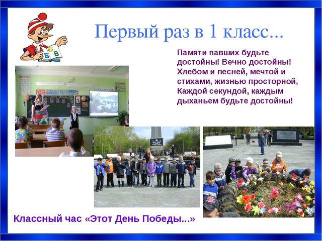 Первый раз в 1 класс... Классный час «Этот День Победы...» Памяти павших будь...