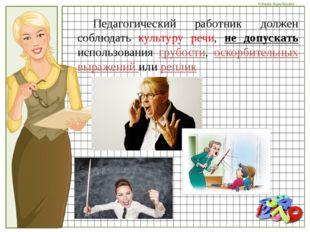 Педагогический работник должен соблюдать культуру речи, не допускать исполь