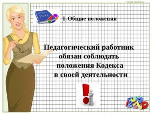 Общие положения Педагогический работник обязан соблюдать положения Кодекса в