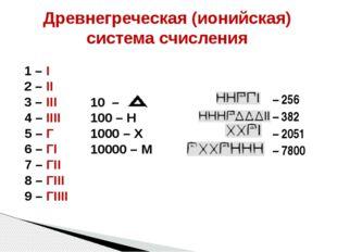 Древнегреческая (ионийская) система счисления 1 – I 2 – II 3 – III 4 – IIII 5