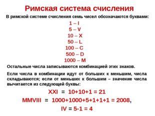 Римская система счисления 1 – I 5 – V 10 – X 50 – L 100 – C 500 – D 1000 – M