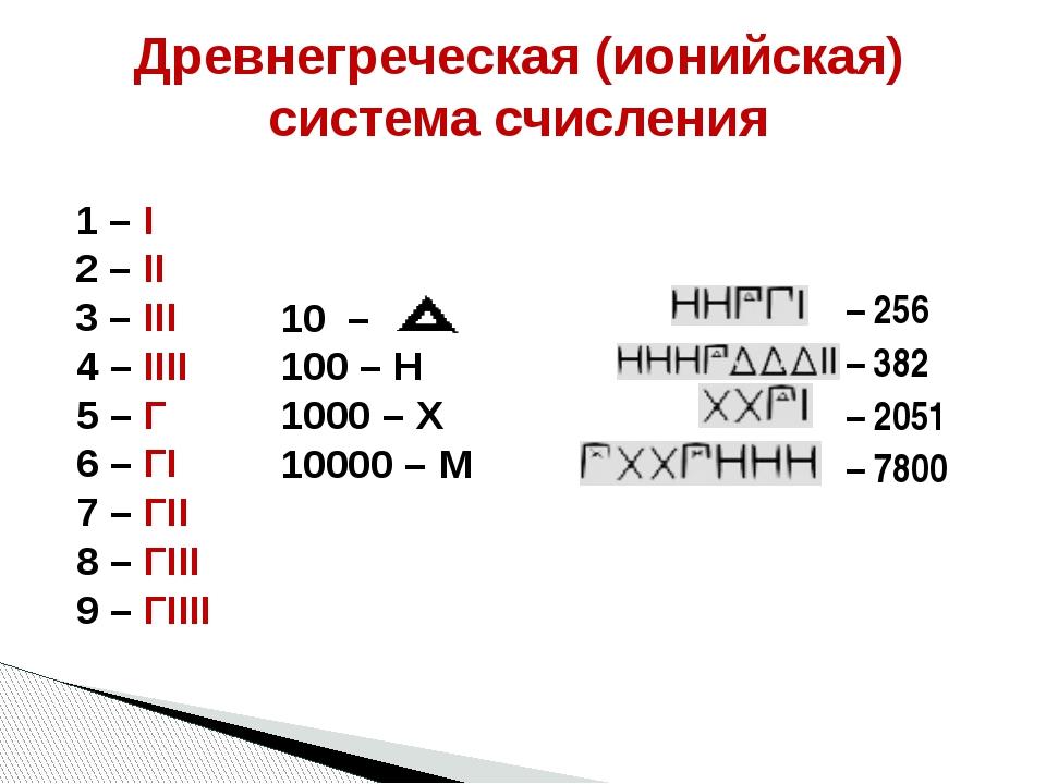 Древнегреческая (ионийская) система счисления 1 – I 2 – II 3 – III 4 – IIII 5...
