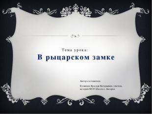 Тема урока: В рыцарском замке Автор-составитель: Кузнецов Ярослав Витальевич,