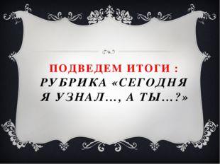 ПОДВЕДЕМ ИТОГИ : РУБРИКА «СЕГОДНЯ Я УЗНАЛ…, А ТЫ…?»