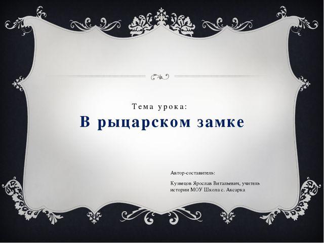 Тема урока: В рыцарском замке Автор-составитель: Кузнецов Ярослав Витальевич,...