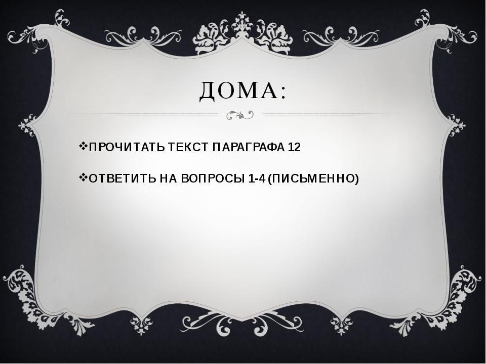 ДОМА: ПРОЧИТАТЬ ТЕКСТ ПАРАГРАФА 12 ОТВЕТИТЬ НА ВОПРОСЫ 1-4 (ПИСЬМЕННО)