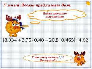 Найти значение выражения: У вас получилось 0,1? Молодцы!!! Умный Лосяш предла