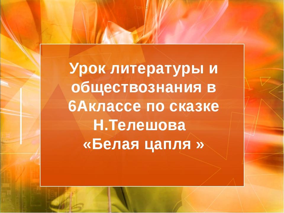 Урок литературы и обществознания в 6Аклассе по сказке Н.Телешова «Белая цапля...