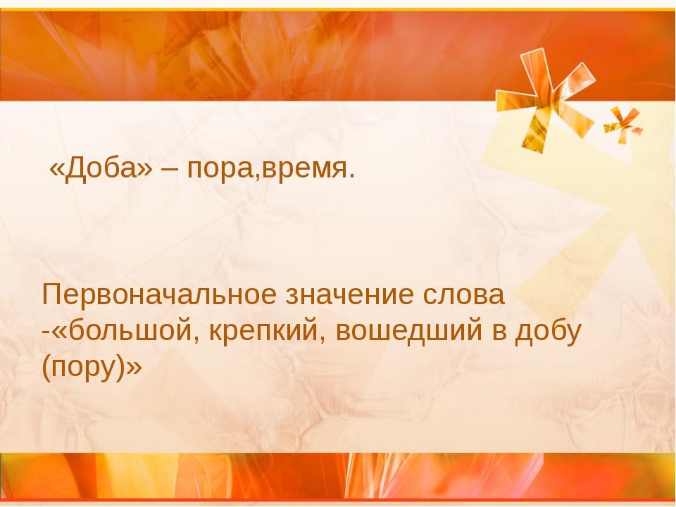 «Доба» – пора,время. Первоначальное значение слова -«большой, крепкий, вошед...