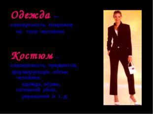Одежда – совокупность покровов на теле человека Костюм – совокупность предмет