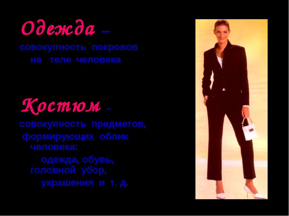 Одежда – совокупность покровов на теле человека Костюм – совокупность предмет...