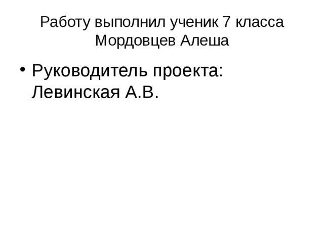 Работу выполнил ученик 7 класса Мордовцев Алеша Руководитель проекта: Левинск...